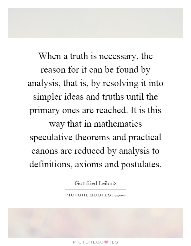 When a truth is necessary, the reason for it can be found by analysis, that is, by resolving it into simpler ideas and truths until the primary ones are reached. It is this way that in mathematics speculative theorems and practical canons are reduced by analysis to definitions, axioms and postulates Picture Quote #1