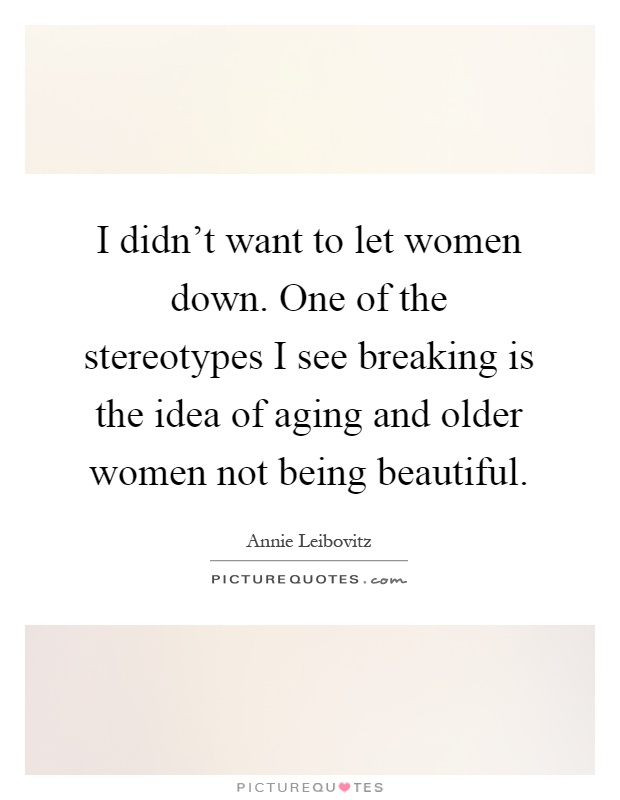 I didn't want to let women down. One of the stereotypes I see breaking is the idea of aging and older women not being beautiful Picture Quote #1