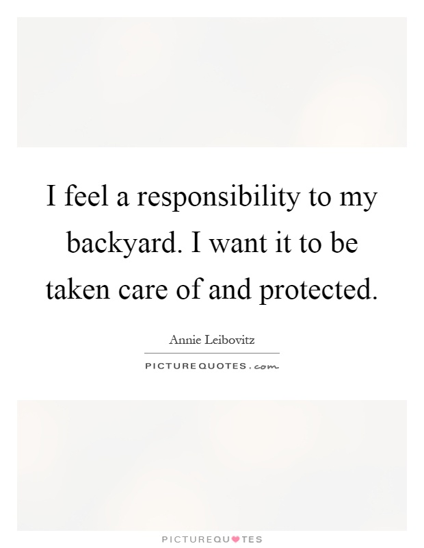 I feel a responsibility to my backyard. I want it to be taken care of and protected Picture Quote #1