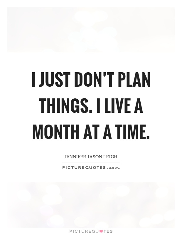 I just don't plan things. I live a month at a time Picture Quote #1