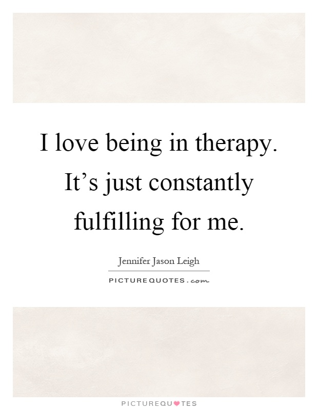 I love being in therapy. It's just constantly fulfilling for me Picture Quote #1