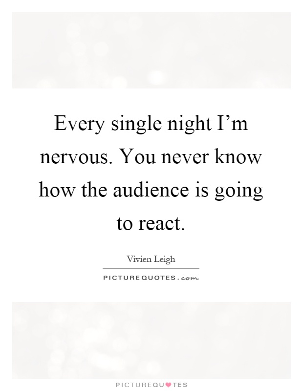 Every single night I'm nervous. You never know how the audience is going to react Picture Quote #1