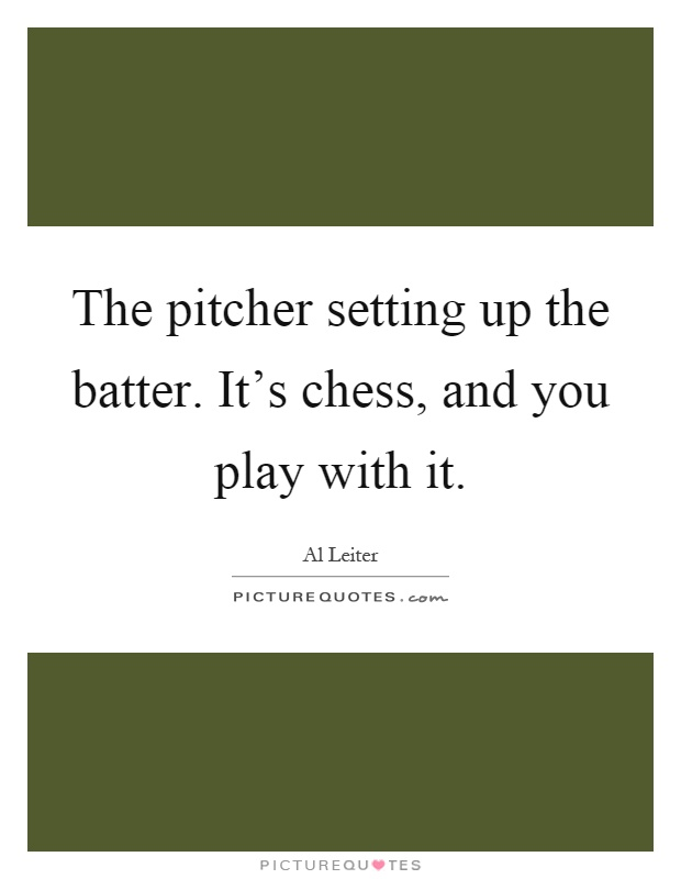 The pitcher setting up the batter. It's chess, and you play with it Picture Quote #1