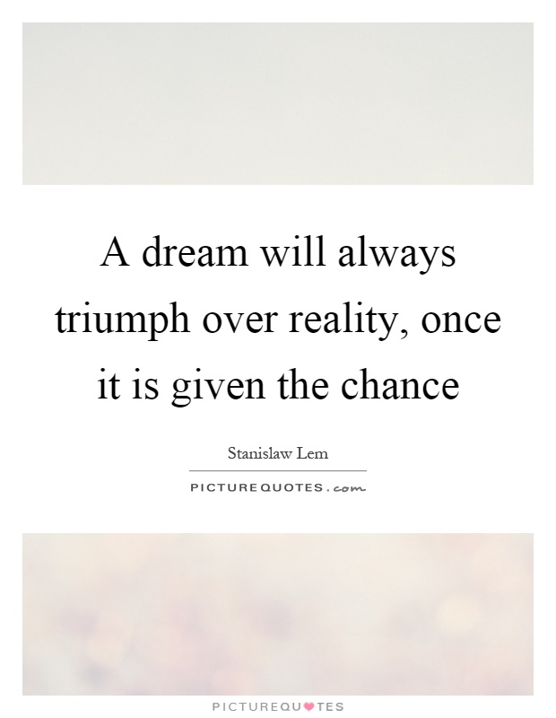 A dream will always triumph over reality, once it is given the chance Picture Quote #1