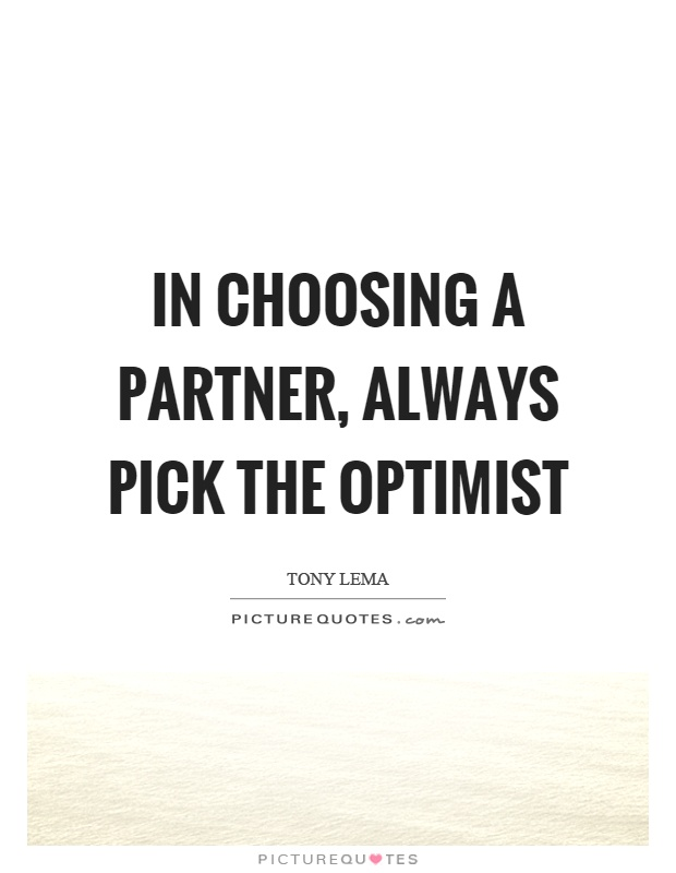 In choosing a partner, always pick the optimist Picture Quote #1