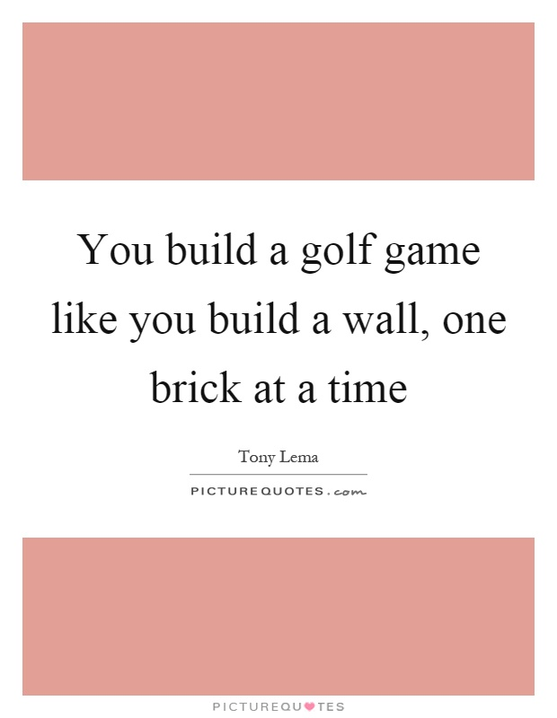 You build a golf game like you build a wall, one brick at a time Picture Quote #1