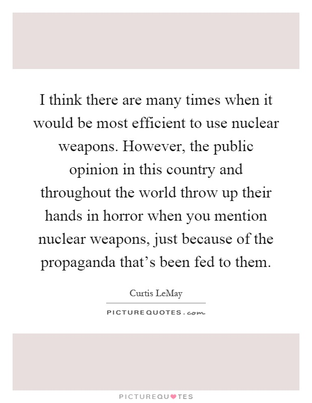I think there are many times when it would be most efficient to use nuclear weapons. However, the public opinion in this country and throughout the world throw up their hands in horror when you mention nuclear weapons, just because of the propaganda that's been fed to them Picture Quote #1