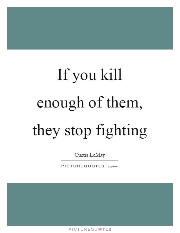 If you kill enough of them, they stop fighting Picture Quote #1