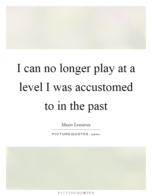 I can no longer play at a level I was accustomed to in the past Picture Quote #1