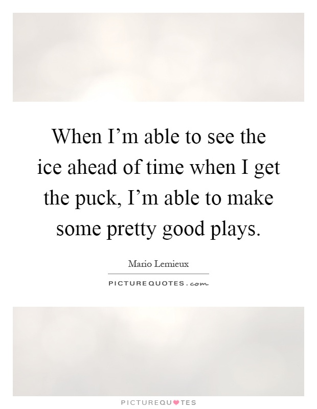 When I'm able to see the ice ahead of time when I get the puck, I'm able to make some pretty good plays Picture Quote #1