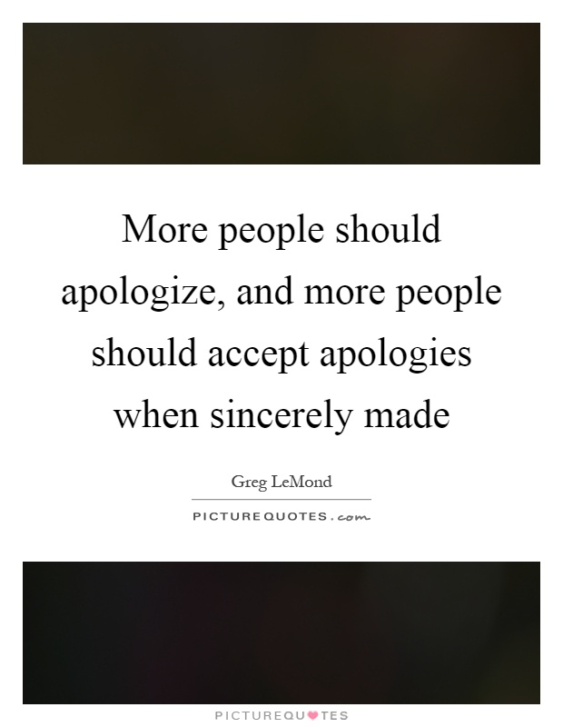 More people should apologize, and more people should accept apologies when sincerely made Picture Quote #1