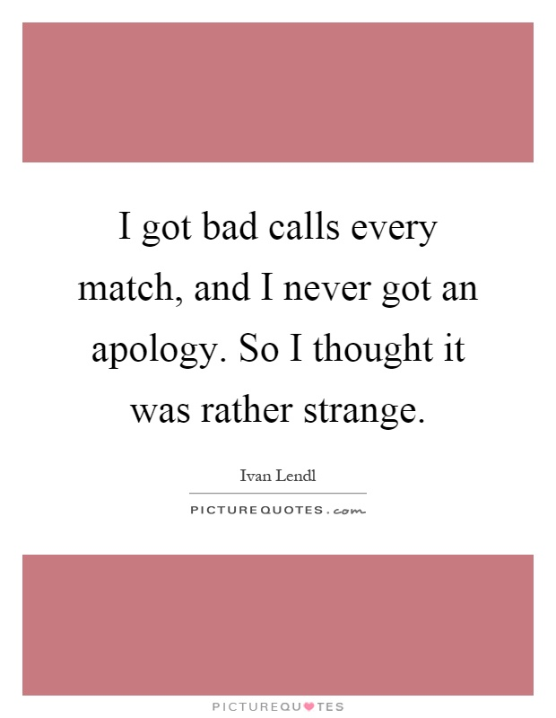 I got bad calls every match, and I never got an apology. So I thought it was rather strange Picture Quote #1