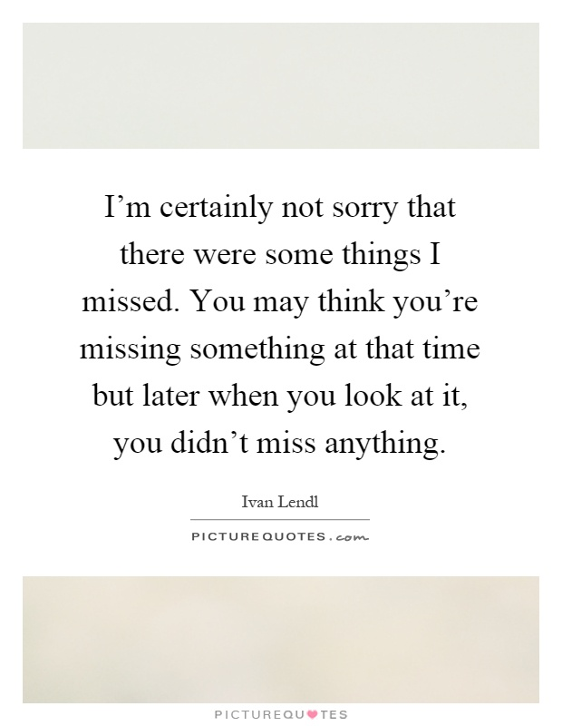 I'm certainly not sorry that there were some things I missed. You may think you're missing something at that time but later when you look at it, you didn't miss anything Picture Quote #1