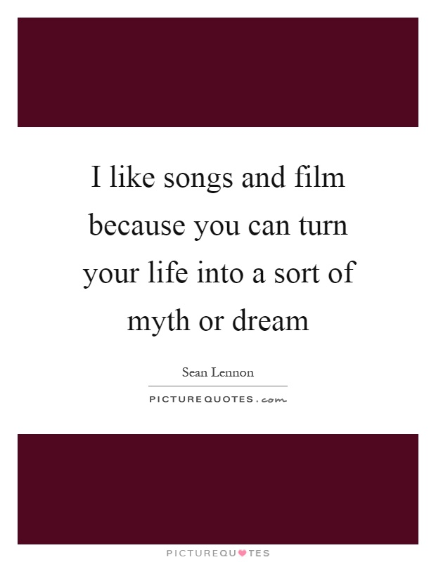I like songs and film because you can turn your life into a sort of myth or dream Picture Quote #1