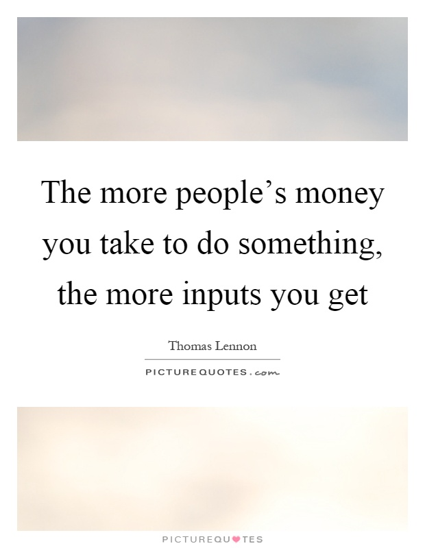 The more people's money you take to do something, the more inputs you get Picture Quote #1