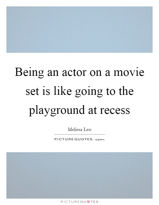 Being an actor on a movie set is like going to the playground at recess Picture Quote #1