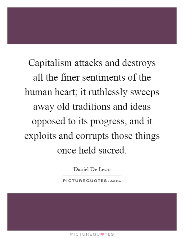 Capitalism attacks and destroys all the finer sentiments of the human heart; it ruthlessly sweeps away old traditions and ideas opposed to its progress, and it exploits and corrupts those things once held sacred Picture Quote #1