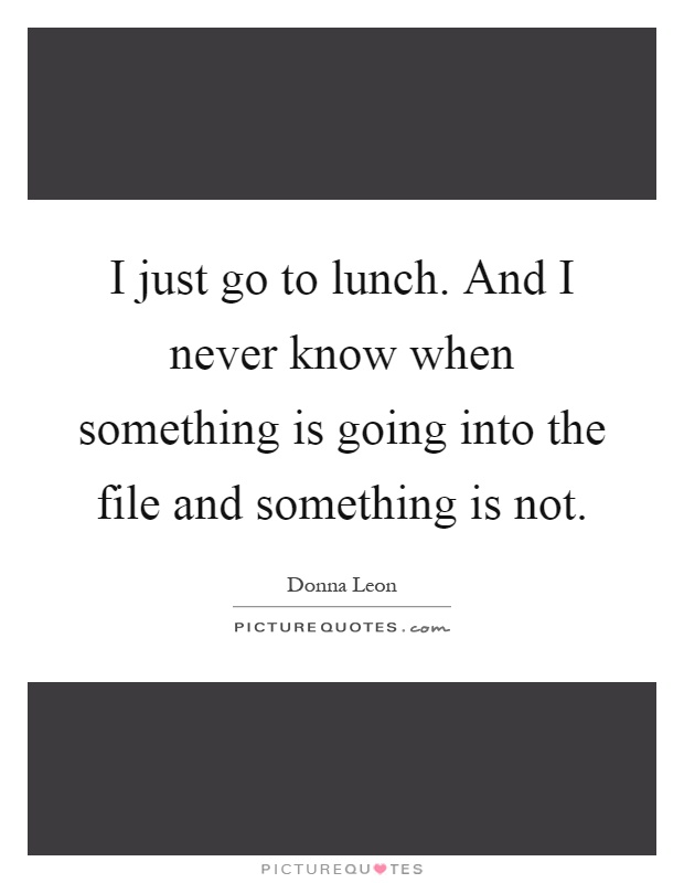 I just go to lunch. And I never know when something is going into the file and something is not Picture Quote #1