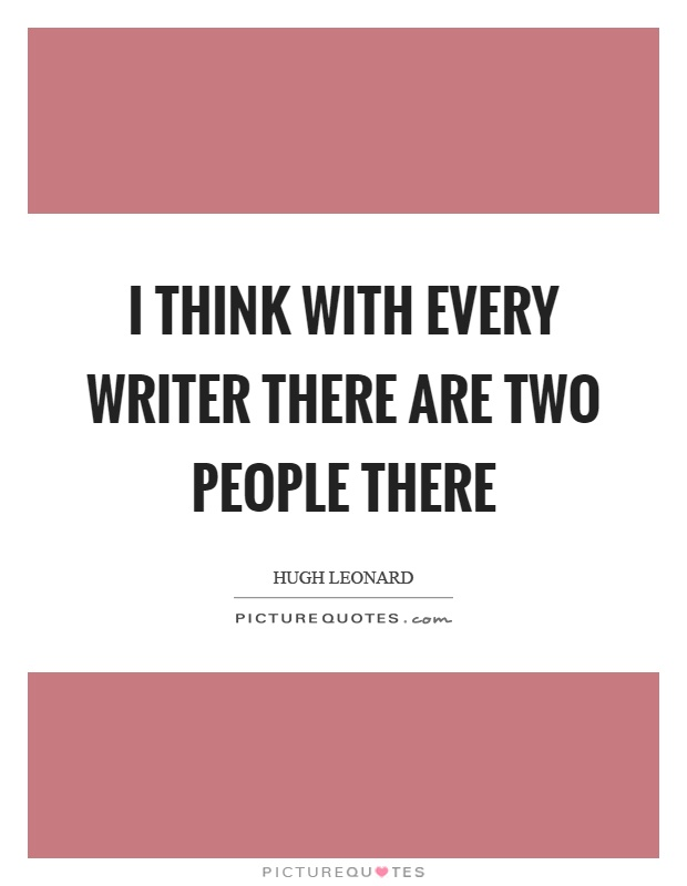 I think with every writer there are two people there Picture Quote #1