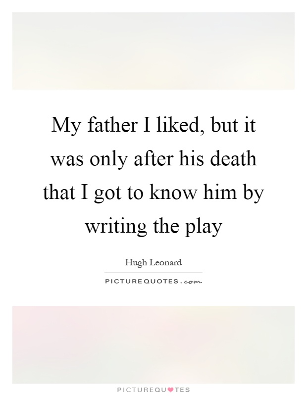 My father I liked, but it was only after his death that I got to know him by writing the play Picture Quote #1
