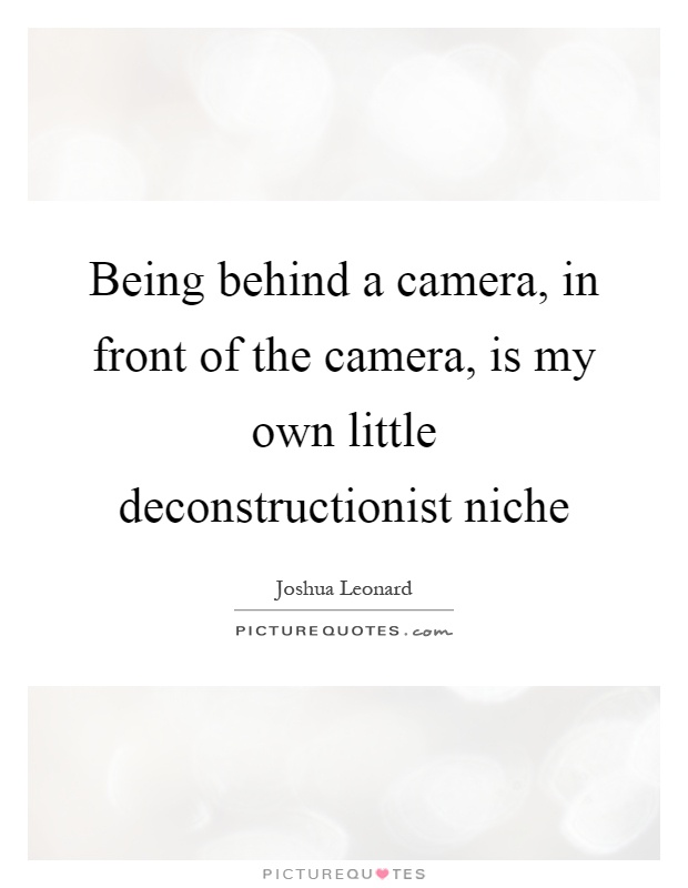 Being behind a camera, in front of the camera, is my own little deconstructionist niche Picture Quote #1