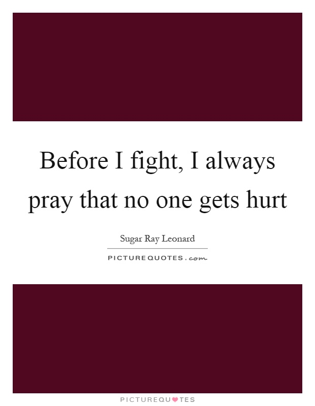 Before I fight, I always pray that no one gets hurt Picture Quote #1