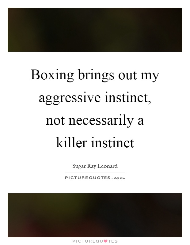 Boxing brings out my aggressive instinct, not necessarily a killer instinct Picture Quote #1