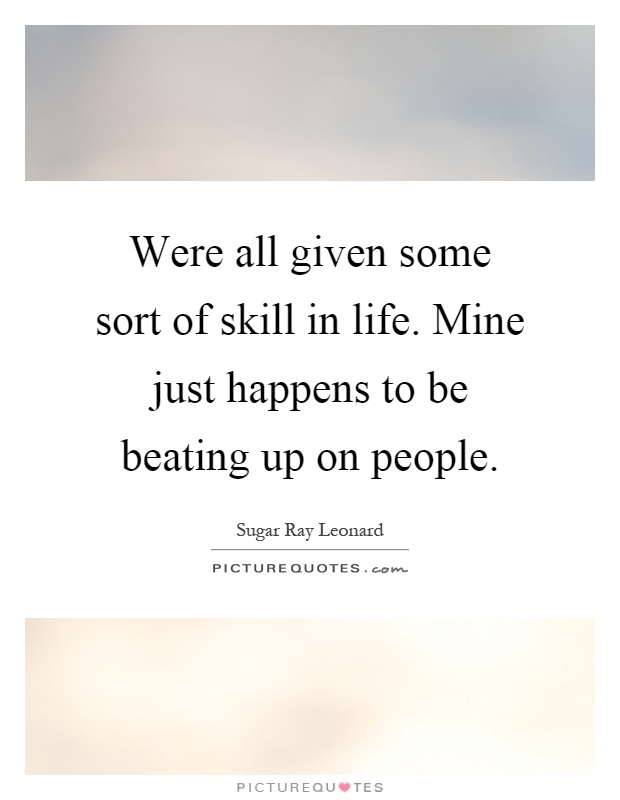 Were all given some sort of skill in life. Mine just happens to be beating up on people Picture Quote #1