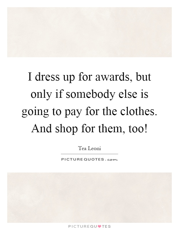 I dress up for awards, but only if somebody else is going to pay for the clothes. And shop for them, too! Picture Quote #1
