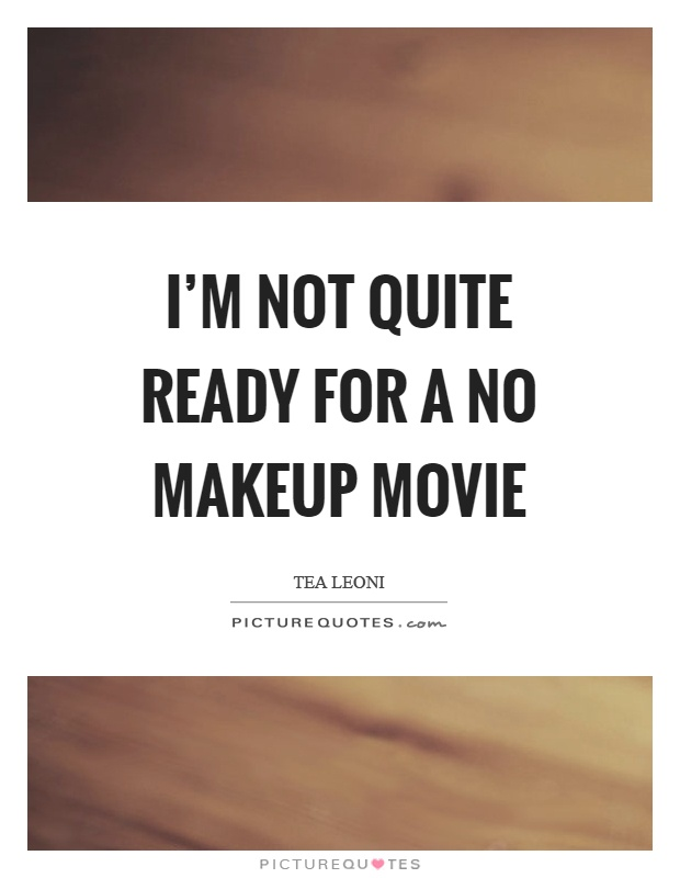 I'm not quite ready for a no makeup movie Picture Quote #1