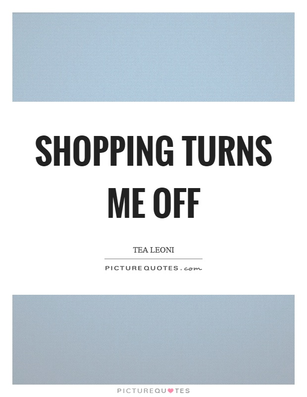 Shopping turns me off Picture Quote #1
