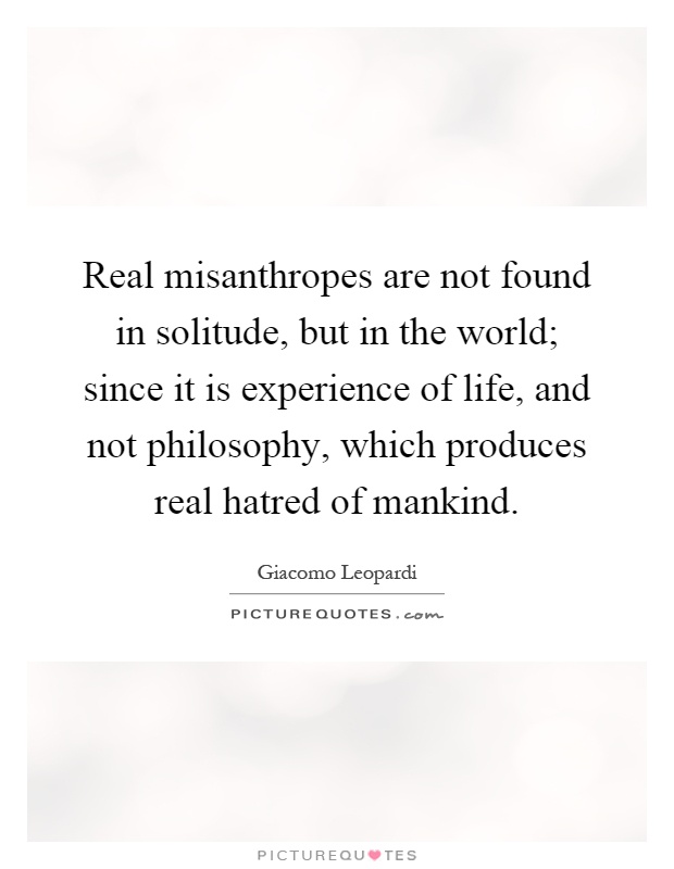 Real misanthropes are not found in solitude, but in the world; since it is experience of life, and not philosophy, which produces real hatred of mankind Picture Quote #1