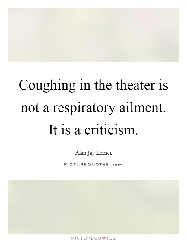 Coughing in the theater is not a respiratory ailment. It is a criticism Picture Quote #1