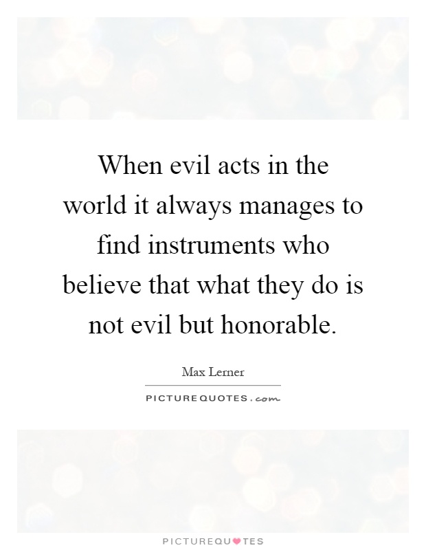 When evil acts in the world it always manages to find instruments who believe that what they do is not evil but honorable Picture Quote #1