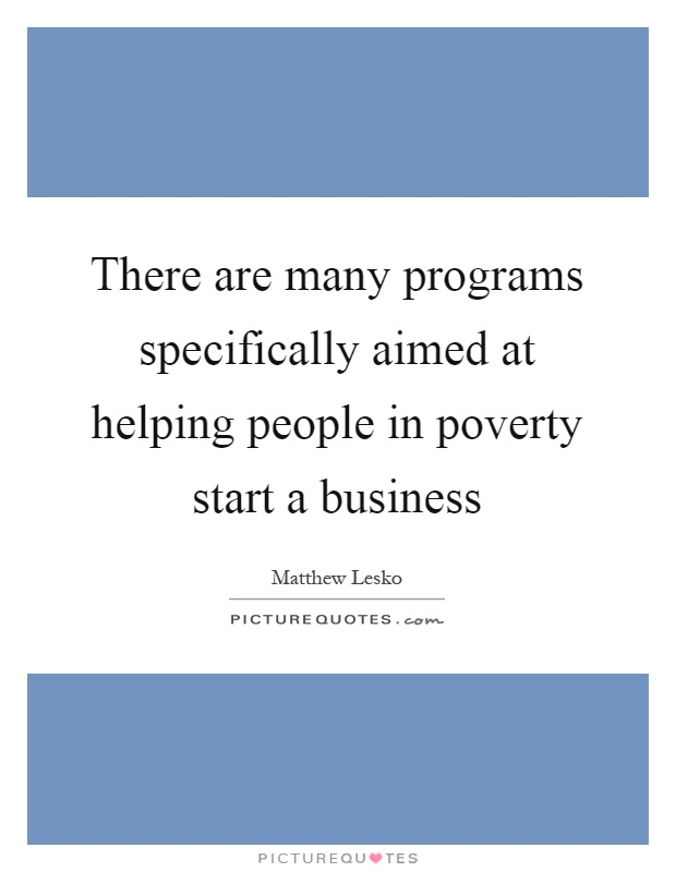 There are many programs specifically aimed at helping people in poverty start a business Picture Quote #1