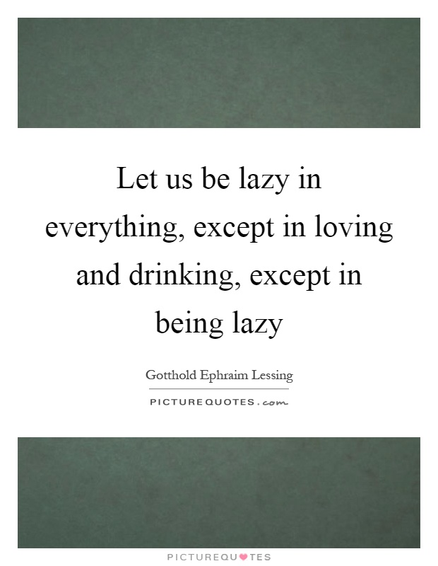 Let us be lazy in everything, except in loving and drinking, except in being lazy Picture Quote #1
