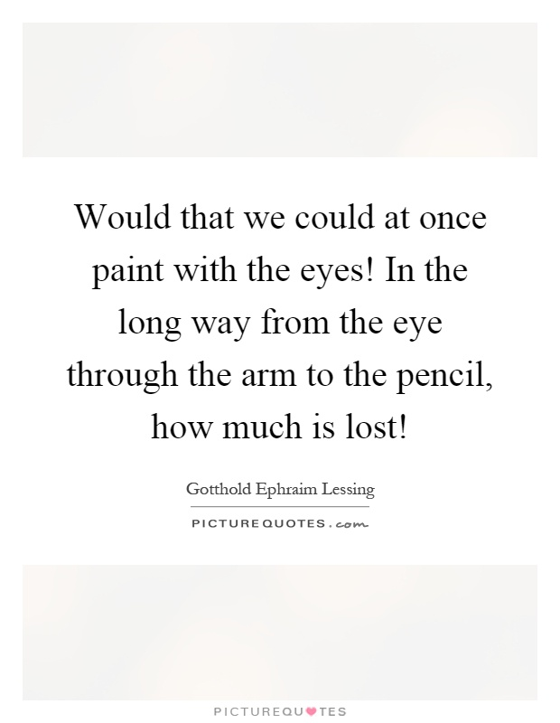Would that we could at once paint with the eyes! In the long way from the eye through the arm to the pencil, how much is lost! Picture Quote #1