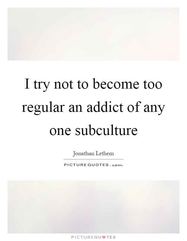 I try not to become too regular an addict of any one subculture Picture Quote #1