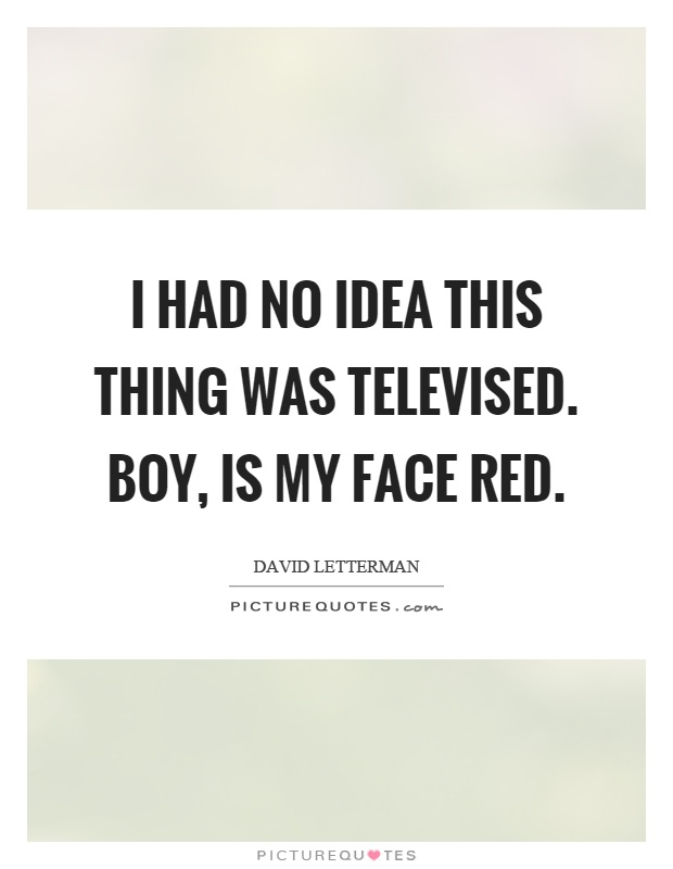 I had no idea this thing was televised. Boy, is my face red Picture Quote #1