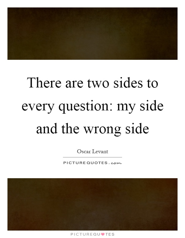 There are two sides to every question: my side and the wrong side Picture Quote #1