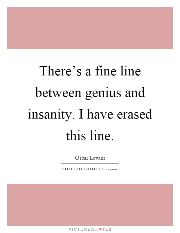 There's a fine line between genius and insanity. I have erased this line Picture Quote #1