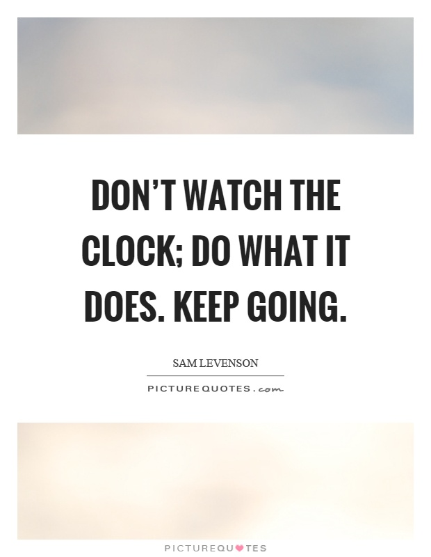 Don't watch the clock; do what it does. Keep going Picture Quote #1