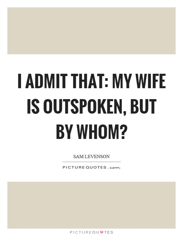 I admit that: my wife is outspoken, but by whom? Picture Quote #1