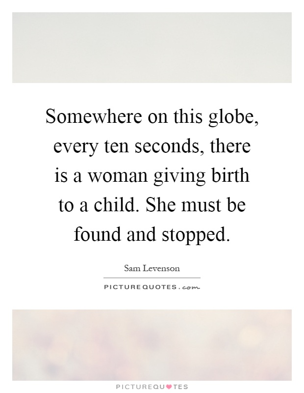 Somewhere on this globe, every ten seconds, there is a woman giving birth to a child. She must be found and stopped Picture Quote #1