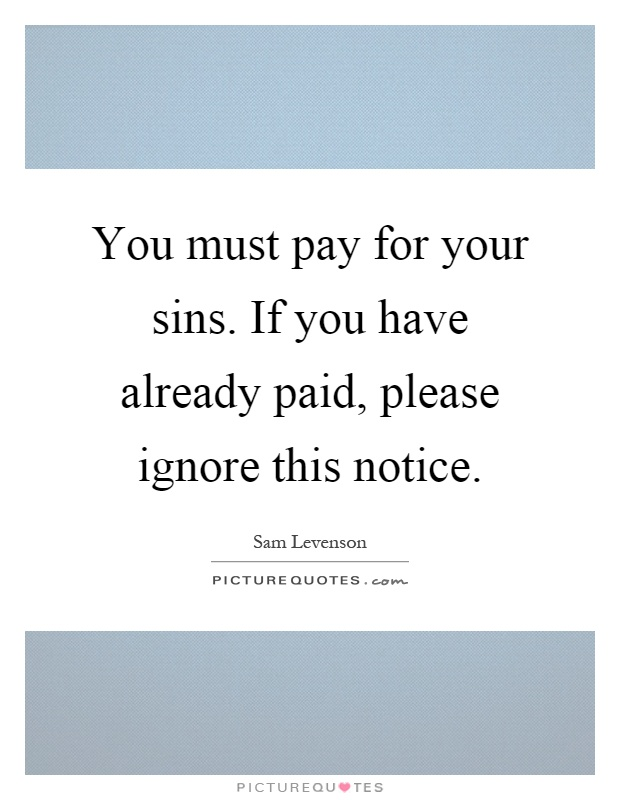 You must pay for your sins. If you have already paid, please ignore this notice Picture Quote #1