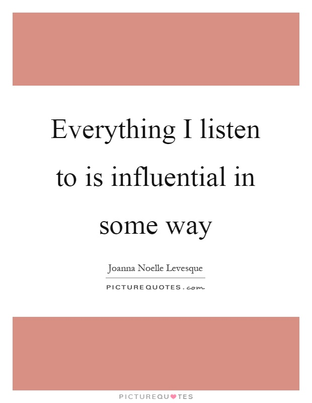 Everything I listen to is influential in some way Picture Quote #1