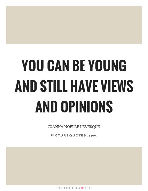 You can be young and still have views and opinions Picture Quote #1