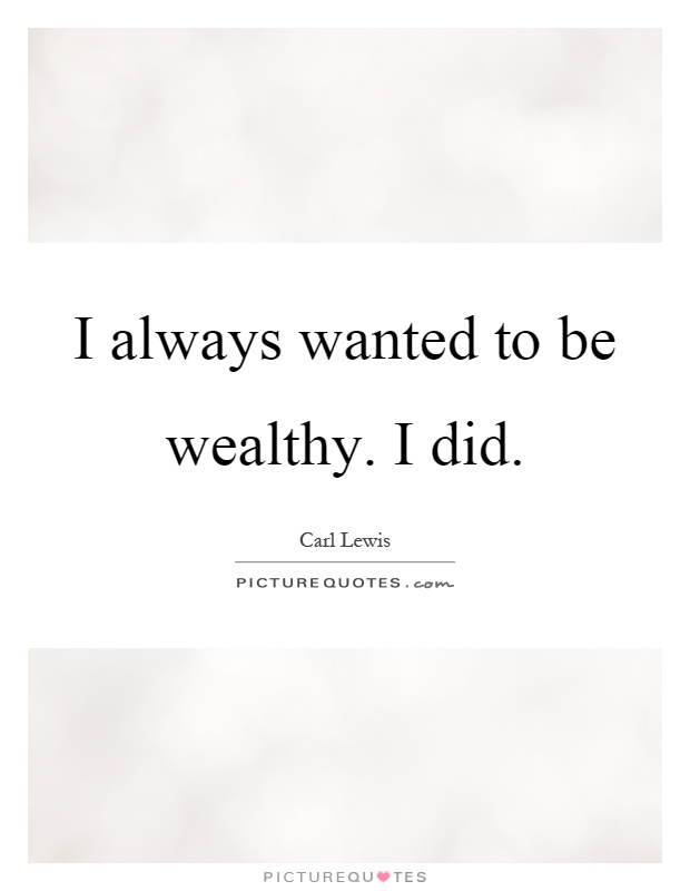 I always wanted to be wealthy. I did Picture Quote #1