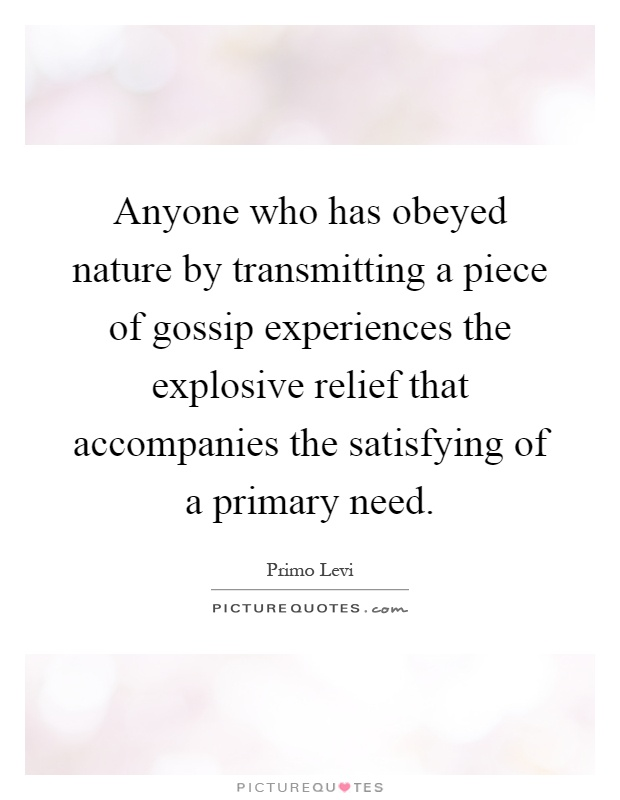 Anyone who has obeyed nature by transmitting a piece of gossip experiences the explosive relief that accompanies the satisfying of a primary need Picture Quote #1
