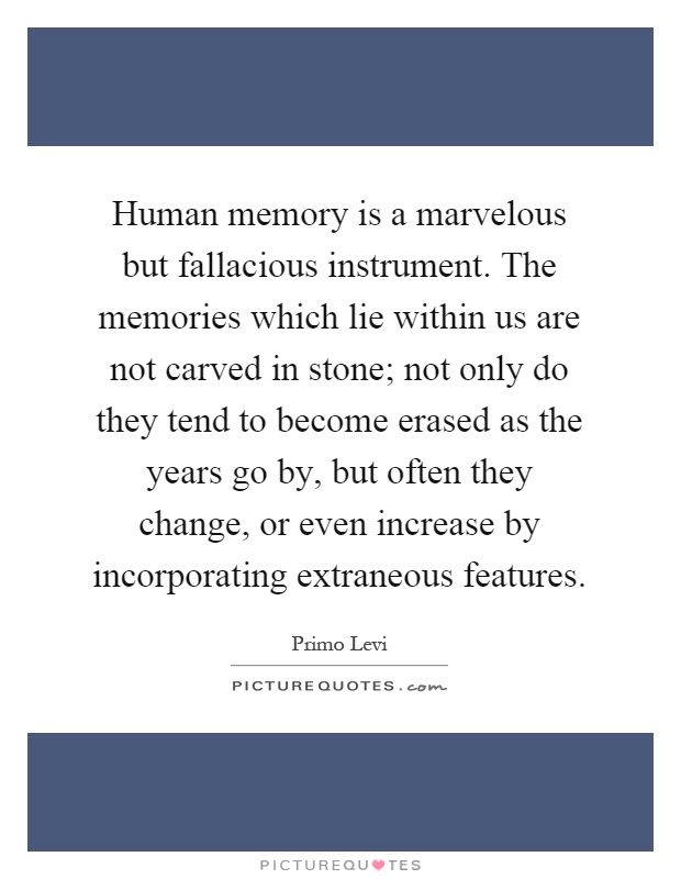 Human memory is a marvelous but fallacious instrument. The memories which lie within us are not carved in stone; not only do they tend to become erased as the years go by, but often they change, or even increase by incorporating extraneous features Picture Quote #1